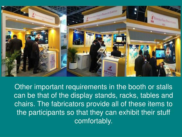 Other important requirements in the booth or stalls can be that of the display stands, racks, tables and chairs. The fabricators provide all of these items to the participants so that they can exhibit their stuff comfortably.