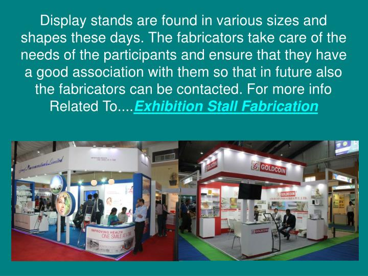 Display stands are found in various sizes and shapes these days. The fabricators take care of the needs of the participants and ensure that they have a good association with them so that in future also the fabricators can be contacted. For more info Related To....