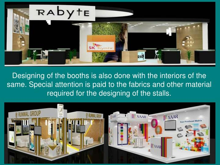 Designing of the booths is also done with the interiors of the same. Special attention is paid to the fabrics and other material required for the designing of the stalls.