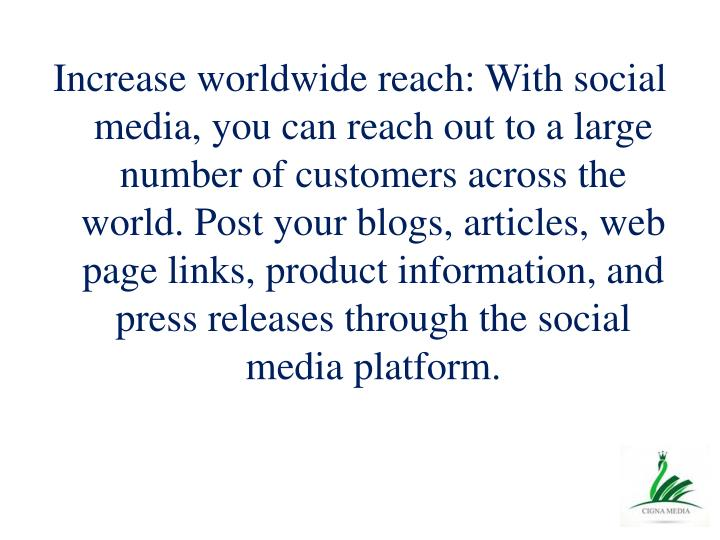Increase worldwide reach: With social media, you can reach out to a large number of customers across the world. Post your blogs, articles, web page links, product information, and press releases through the social media platform.