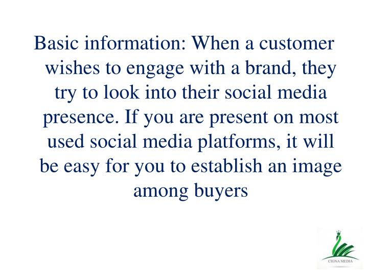 Basic information: When a customer wishes to engage with a brand, they try to look into their social media presence. If you are present on most used social media platforms, it will be easy for you to establish an image among buyers