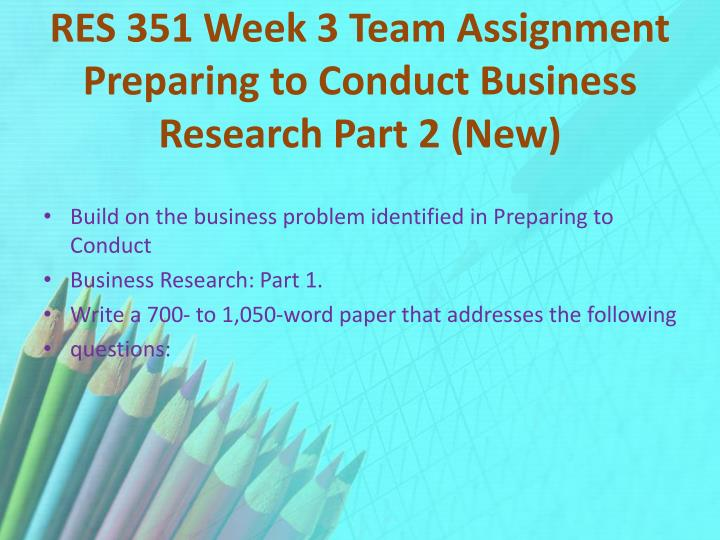 RES 351 Week 3 Team Assignment Preparing to Conduct Business Research Part 2 (New)