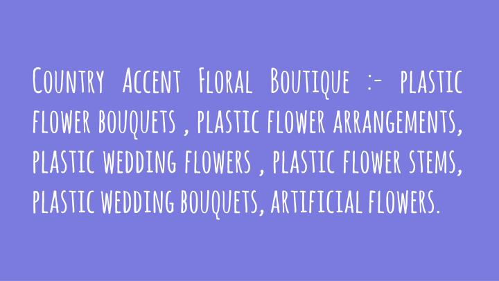 Country Accent Floral Boutique :- plastic flower bouquets , plastic flower arrangements,  plastic wedding flowers , plastic flower stems, plastic wedding bouquets, artificial flowers.