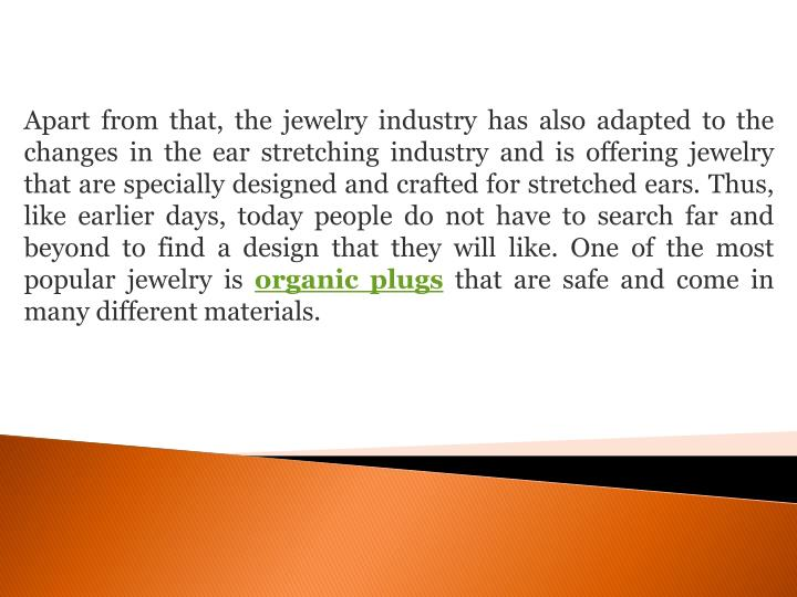 Apart from that, the jewelry industry has also adapted to the changes in the ear stretching industry and is offering jewelry that are specially designed and crafted for stretched ears. Thus, like earlier days, today people do not have to search far and beyond to find a design that they will like. One of the most popular jewelry is