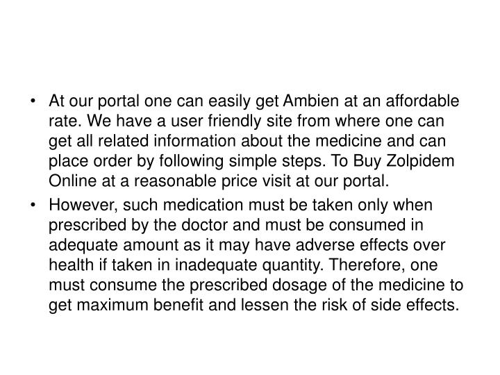 At our portal one can easily get Ambien at an affordable rate. We have a user friendly site from where one can get all related information about the medicine and can place order by following simple steps. To Buy Zolpidem Online at a reasonable price visit at our portal.