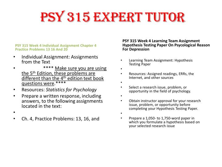 psy 315 hypothesis testing paper Psy 315 week 5 individual assignment hypothesis testing paper for more course tutorials visit wwwuoptutorialcom resource: instructor approved research issue, problem, or opportunity in the field .