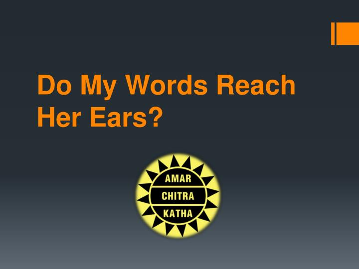 Do my words reach her ears