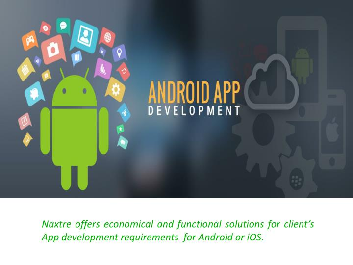 Naxtre offers economical and functional solutions for client's App development requirements  for Android or iOS.