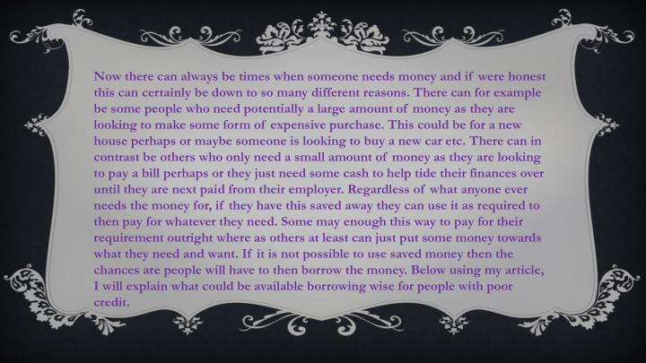 Now there can always be times when someone needs money and if were honest this can certainly be down to so many different reasons. There can for example be some people who need potentially a large amount of money as they are looking to make some form of expensive purchase. This could be for a new house perhaps or maybe someone is looking to buy a new car etc. There can in contrast be others who only need a small amount of money as they are looking to pay a bill perhaps or they just need some cash to help tide their finances over until they are next paid from their employer. Regardless of what anyone ever needs the money for, if they have this saved away they can use it as required to then pay for whatever they need. Some may enough this way to pay for their requirement outright where as others at least can just put some money towards what they need and want. If it is not possible to use saved money then the chances are people will have to then borrow the money. Below using my article, I will explain what could be available borrowing wise for people with poor credit.