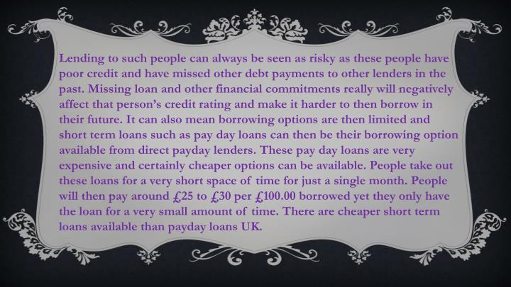 Lending to such people can always be seen as risky as these people have poor credit and have missed other debt payments to other lenders in the past. Missing loan and other financial commitments really will negatively affect that person's credit rating and make it harder to then borrow in their future. It can also mean borrowing options are then limited and short term loans such as pay day loans can then be their borrowing option available from direct payday lenders. These pay day loans are very expensive and certainly cheaper options can be available. People take out these loans for a very short space of time for just a single month. People will then pay around £25 to £30 per £100.00 borrowed yet they only have the loan for a very small amount of time. There are cheaper short term loans available than payday loans UK.