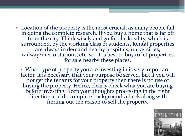 Location of the property is the most crucial, as many people fail in doing the complete research. If you buy a home that is far off from the city. Think wisely and go for the locality, which is surrounded, by the working class or students. Rental properties are always in demand nearby hospitals, universities, railway/metro stations, etc. so, it is best to buy to let properties for sale nearby these places