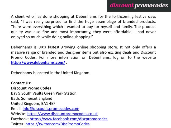 "A client who has done shopping at Debenhams for the forthcoming festive days said, ""I was really surprised to find the huge assemblage of branded products. There were everything which I wanted to buy for myself and family. The product quality was also fine and most importantly, they were affordable. I had never enjoyed so much while doing online shopping."""