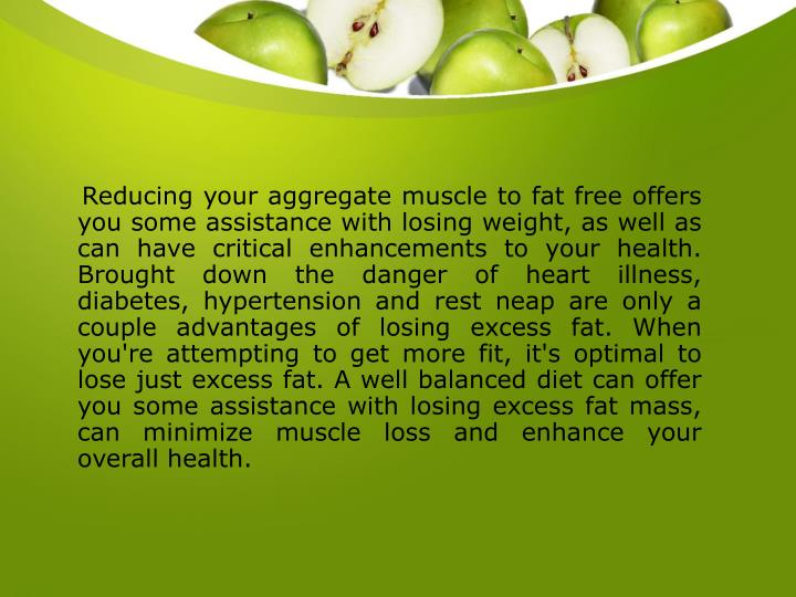 Reducing your aggregate muscle to fat free offers you some assistance with losing weight, as wel...