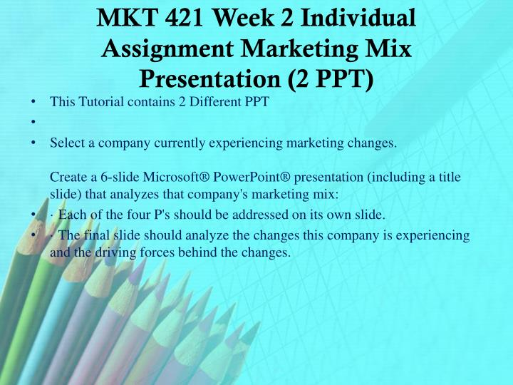 MKT 421 Week 2 Individual Assignment Marketing Mix Presentation (2 PPT)
