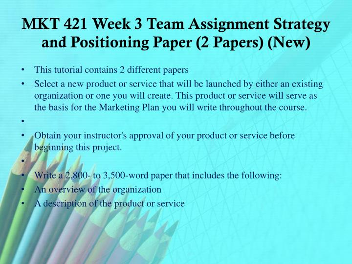 MKT 421 Week 3 Team Assignment Strategy and Positioning Paper (2 Papers) (New)