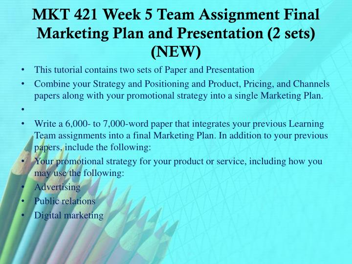 MKT 421 Week 5 Team Assignment Final Marketing Plan and Presentation (2 sets) (NEW)