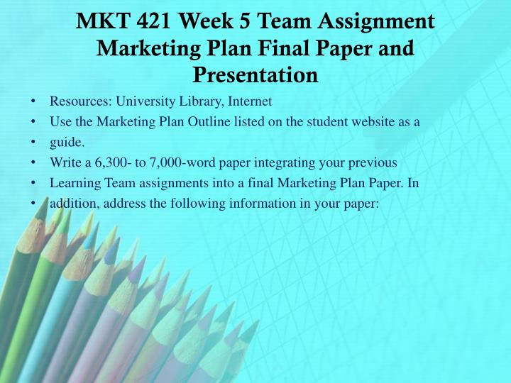 MKT 421 Week 5 Team Assignment Marketing Plan Final Paper and Presentation