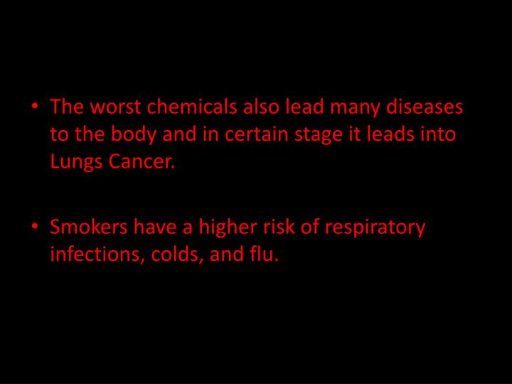 The worst chemicals also lead many diseases to the body and in certain stage it leads into Lungs Cancer.