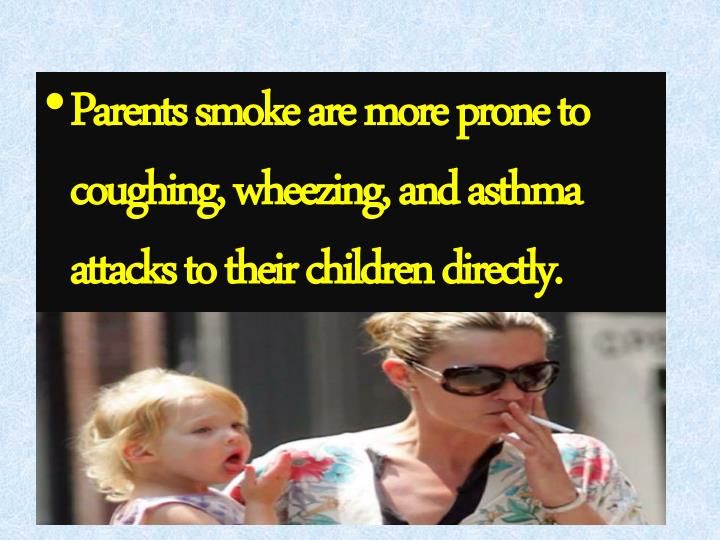 Parents smoke are more prone to coughing, wheezing, and asthma attacks to their children directly.
