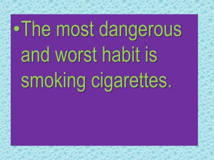 The most dangerous and worst habit is smoking cigarettes.