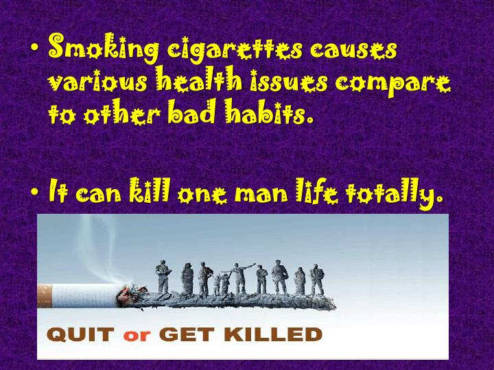 Smoking cigarettes causes various health issues compare to other bad habits.