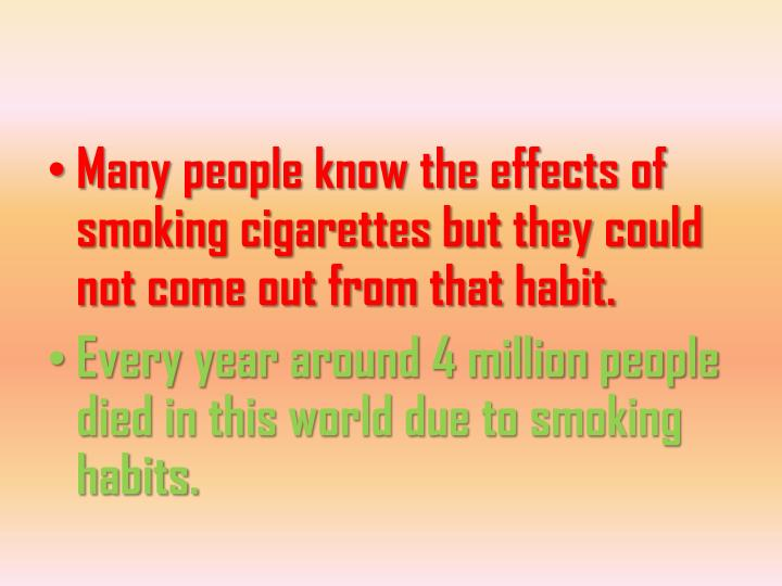 Many people know the effects of smoking cigarettes but they could not come out from that habit.