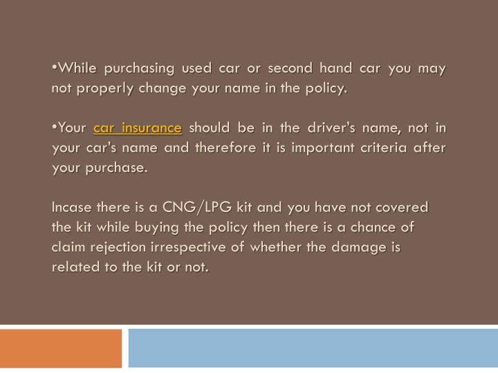 While purchasing used car or second hand car you may not properly change your name in the policy.