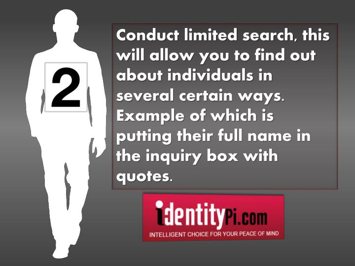 Conduct limited search, this will allow you to find out about individuals in several certain ways. Example of which is putting their full name in the inquiry box with quotes.