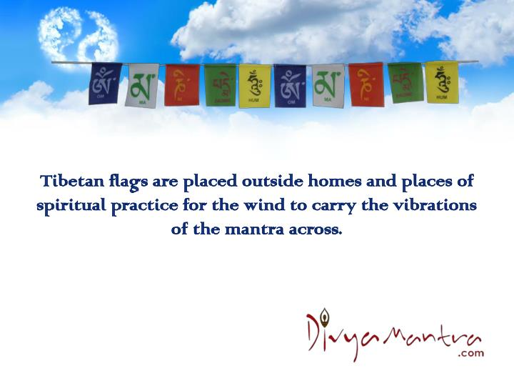 Tibetan flags are placed outside homes and places of spiritual practice for the wind to carry the vi...
