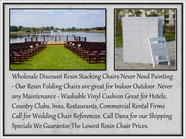 Wholesale Discount Resin Stacking Chairs Never Need Painting - Our Resin Folding Chairs are great for Indoor Outdoor. Never any Maintenance - Washable Vinyl Cushion Great for Hotels, Country Clubs, Inns, Restaurants, Commercial Rental Firms  Call for Wedding Chair References. Call Dana for our Shipping Specials We Guarantee The Lowest Resin Chair