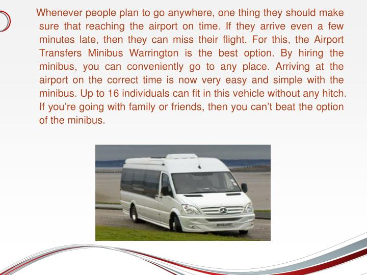Whenever people plan to go anywhere, one thing they should make sure that reaching the airport on time. If they arrive even a few minutes late, then they can miss their flight. For this, the Airport Transfers Minibus Warrington is the best option. By hiring the minibus, you can conveniently go to any place. Arriving at the airport on the correct time is now very easy and simple with the minibus. Up to 16 individuals can fit in this vehicle without any hitch. If you're going with family or friends, then you can't beat the option of the minibus.