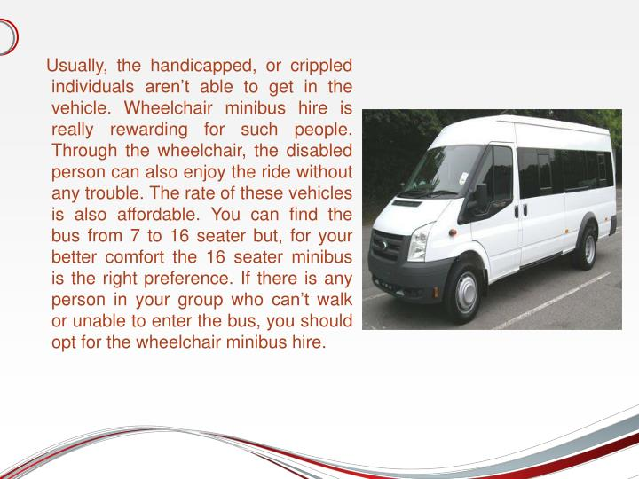Usually, the handicapped, or crippled individuals aren't able to get in the vehicle. Wheelchair minibus hire is really rewarding for such people. Through the wheelchair, the disabled person can also enjoy the ride without any trouble. The rate of these vehicles is also affordable. You can find the bus from 7 to 16 seater but, for your better comfort the 16 seater minibus is the right preference. If there is any person in your group who can't walk or unable to enter the bus, you should opt for the wheelchair minibus hire.