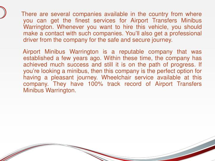 There are several companies available in the country from where you can get the finest services for Airport Transfers Minibus Warrington. Whenever you want to hire this vehicle, you should make a contact with such companies. You'll also get a professional driver from the company for the safe and secure journey.