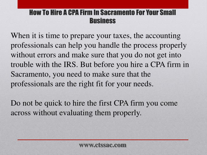 When it is time to prepare your taxes, the accounting professionals can help you handle the process properly without errors and make sure that you do not get into trouble with the IRS. But before you hire a CPA firm in Sacramento, you need to make sure that the professionals are the right fit for your needs.