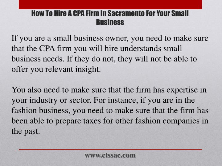 If you are a small business owner, you need to make sure that the CPA firm you will hire understands small business needs. If they do not, they will not be able to offer you relevant insight.