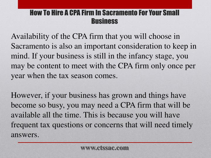 Availability of the CPA firm that you will choose in Sacramento is also an important consideration to keep in mind. If your business is still in the infancy stage, you may be content to meet with the CPA firm only once per year when the tax season comes.