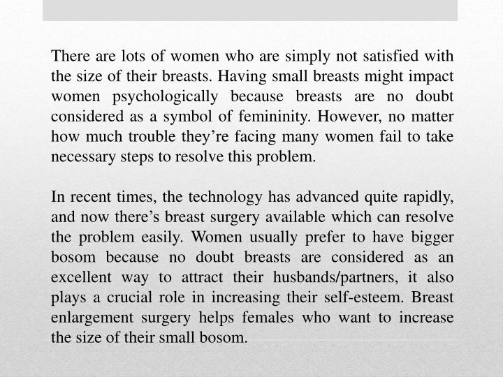 There are lots of women who are simply not satisfied with the size of their breasts. Having small breasts might impact women psychologically because breasts are no doubt considered as a symbol of femininity. However, no matter how much trouble they're facing many women fail to take necessary steps to resolve this problem.