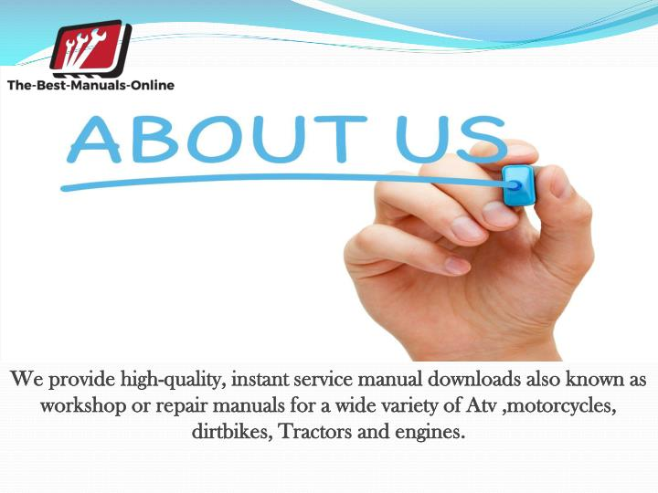 We providehigh-quality, instant service manual downloads also known as workshop or repair manuals for a wide variety of Atv ,motorcycles, dirtbikes, Tractorsand engines.