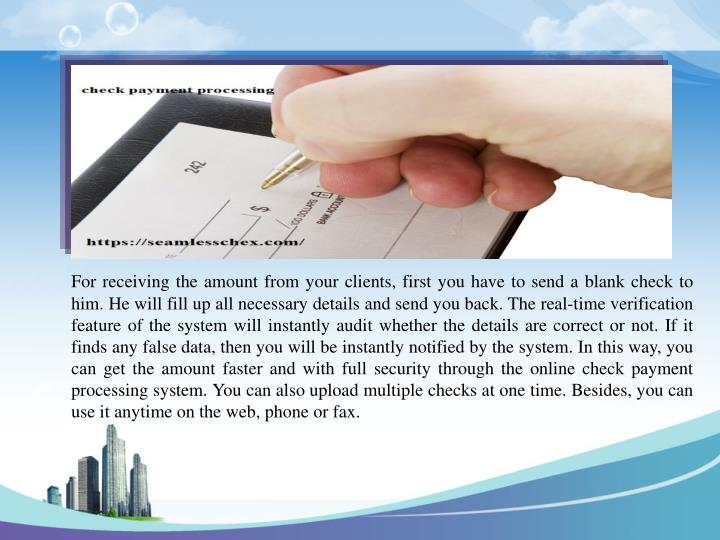 For receiving the amount from your clients, first you have to send a blank check to him. He will fill up all necessary details and send you back. The real-time verification feature of the system will instantly audit whether the details are correct or not. If it finds any false data, then you will be instantly notified by the system. In this way, you can get the amount faster and with full security through the online check payment processing system. You can also upload multiple checks at one time. Besides, you can use it anytime on the web, phone or fax.