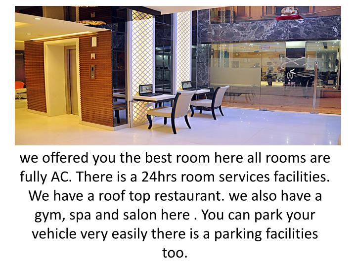 we offered you the best room here all rooms are fully AC. There is a 24hrs room services facilities. We have a roof top restaurant. we also have a gym, spa and salon here . You can park your vehicle very easily there is a parking facilities too.