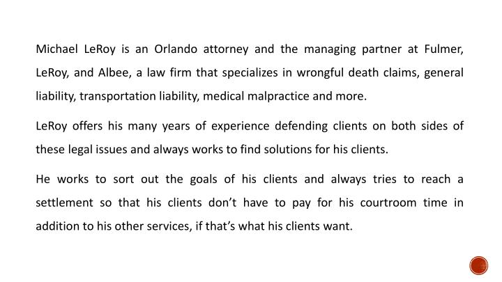 Michael LeRoy is an Orlando attorney and the managing partner at Fulmer, LeRoy, and Albee, a law firm that specializes in wrongful death claims, general liability, transportation liability, medical malpractice and more.