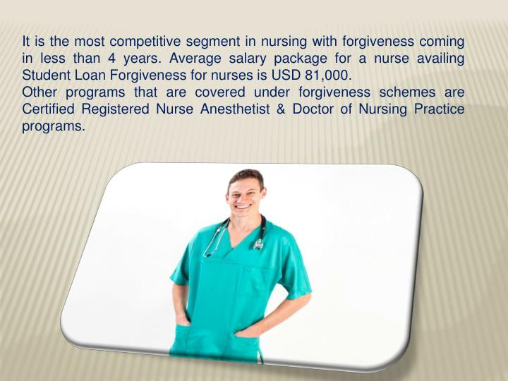 It is the most competitive segment in nursing with forgiveness coming in less than 4 years. Average salary package for a nurse availing Student Loan Forgiveness for nurses is USD 81,000.