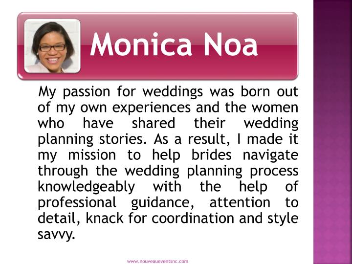 My passion for weddings was born out of my own experiences and the women who have shared their wedding planning stories. As a result, I made it my mission to help brides navigate through the wedding planning process knowledgeably with the help of professional guidance, attention to detail, knack for coordination and style savvy.