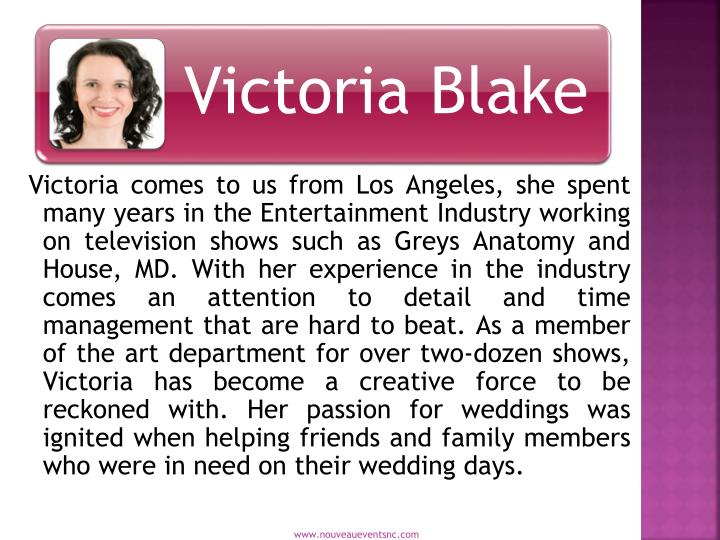 Victoria comes to us from Los Angeles, she spent many years in the Entertainment Industry working on television shows such as Greys Anatomy and House, MD. With her experience in the industry comes an attention to detail and time management that are hard to beat. As a member of the art department for over two-dozen shows, Victoria has become a creative force to be reckoned with. Her passion for weddings was ignited when helping friends and family members who were in need on their wedding days.