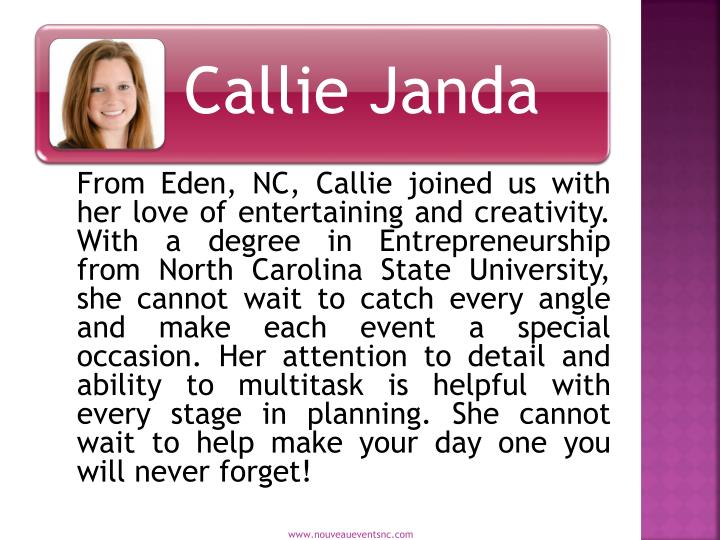 From Eden, NC, Callie joined us with her love of entertaining and creativity. With a degree in Entrepreneurship from North Carolina State University, she cannot wait to catch every angle and make each event a special occasion. Her attention to detail and ability to multitask is helpful with every stage in planning. She cannot wait to help make your day one you will never forget!