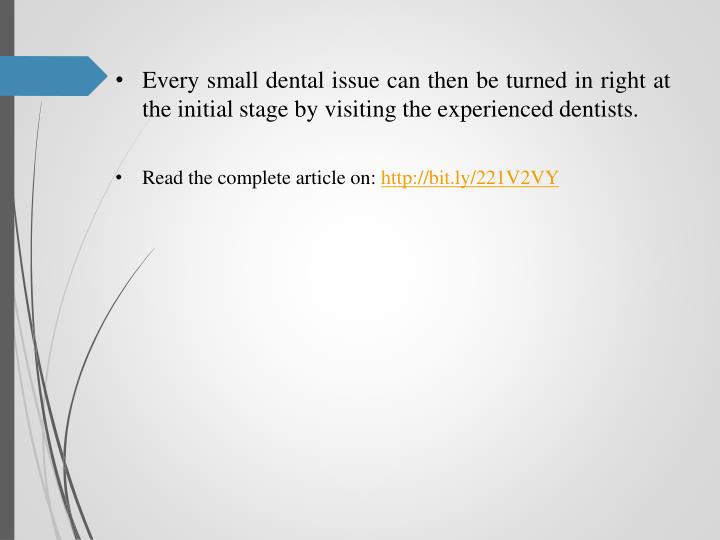 Every small dental issue can then be turned in right at the initial stage by visiting the experienced dentists.