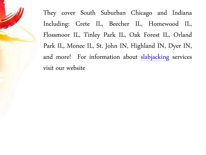They cover South Suburban Chicago and Indiana Including: Crete IL, Beecher IL, Homewood IL, Flossmoor IL, Tinley Park IL, Oak Forest IL, Orland Park IL, Monee IL, St. John IN, Highland IN, Dyer IN, and more!