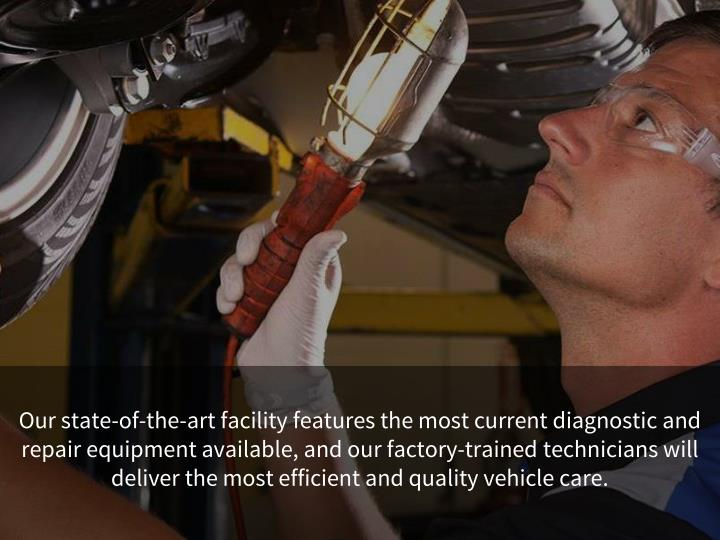 Our state-of-the-art facility features the most current diagnostic and repair equipment available, and our factory-trained technicians will deliver the most efficient and quality vehicle care.