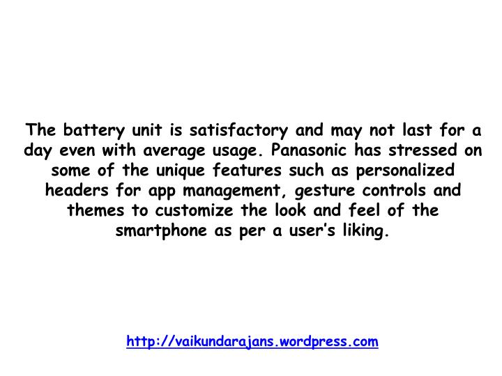 The battery unit is satisfactory and may not last for a day even with average usage. Panasonic has stressed on some of the unique features such as personalized headers for app management, gesture controls and themes to customize the look and feel of the