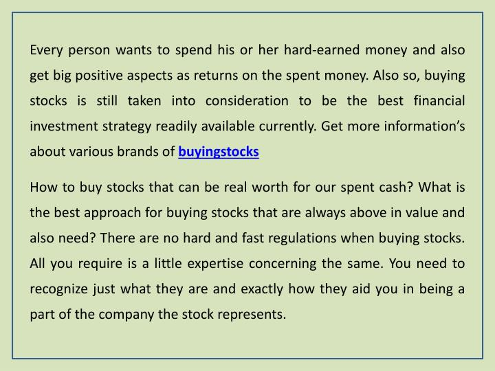 Every person wants to spend his or her hard-earned money and also get big positive aspects as returns on the spent money. Also so, buying stocks is still taken into consideration to be the best financial investment strategy readily available currently. Get more information's about various brands of